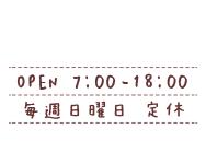 営業時間7時〜18時 毎週日曜日定休