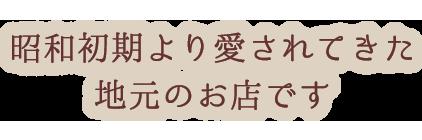 昭和初期より愛されてきた 地元のお店です